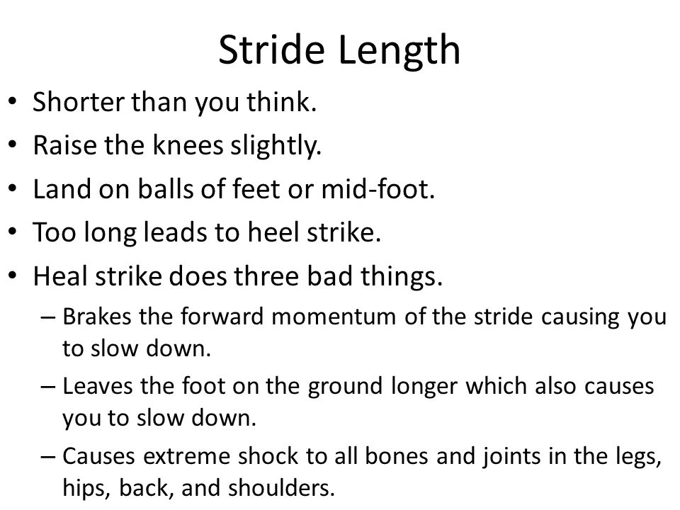Stride Length Shorter than you think. Raise the knees slightly. Land on balls of feet or mid-foot. Too long leads to heel strike. Heal strike does thr
