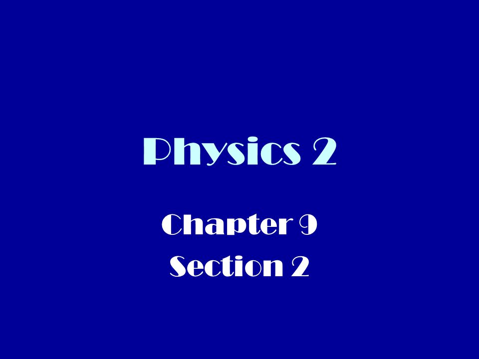 Physics 2 Chapter 9 Section 2
