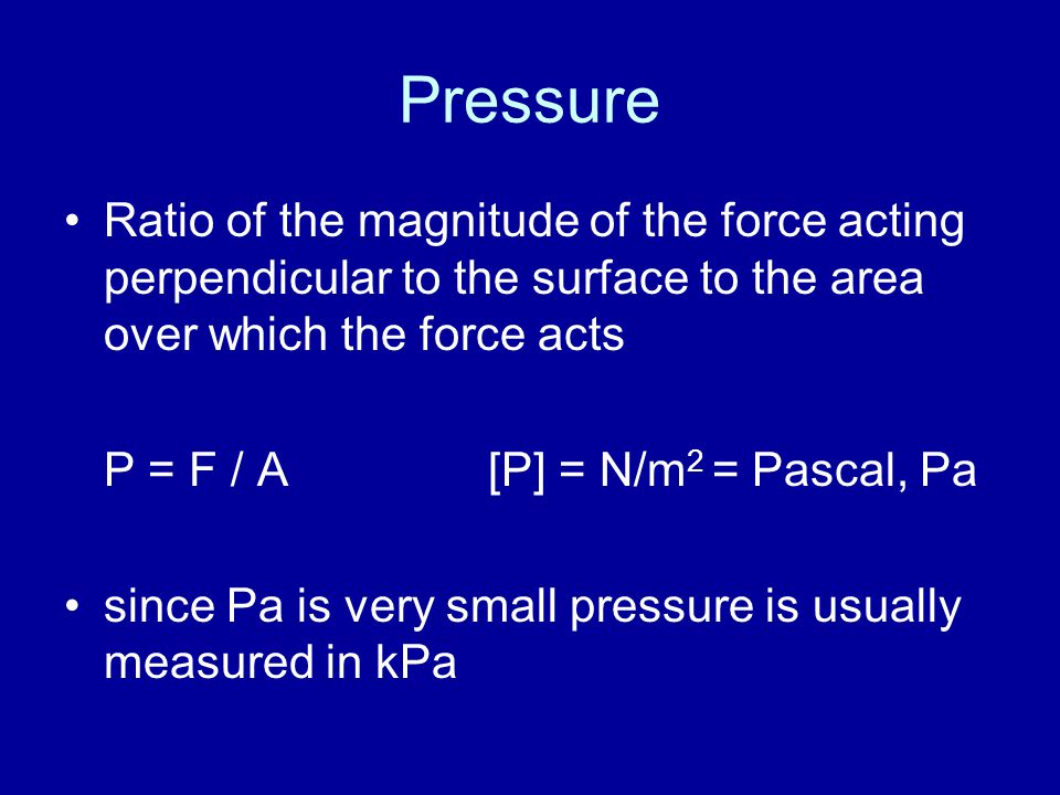 Pressure Ratio of the magnitude of the force acting perpendicular to the surface to the area over which the force acts P = F / A[P] = N/m 2 = Pascal, Pa since Pa is very small pressure is usually measured in kPa