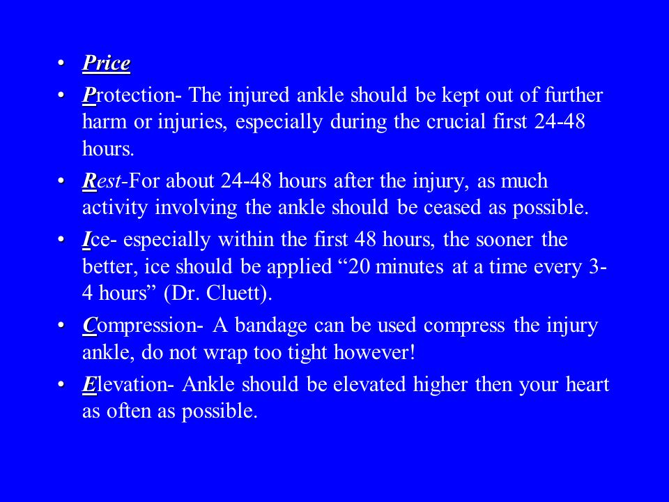 PricePrice PProtection- The injured ankle should be kept out of further harm or injuries, especially during the crucial first 24-48 hours. RRest-For a