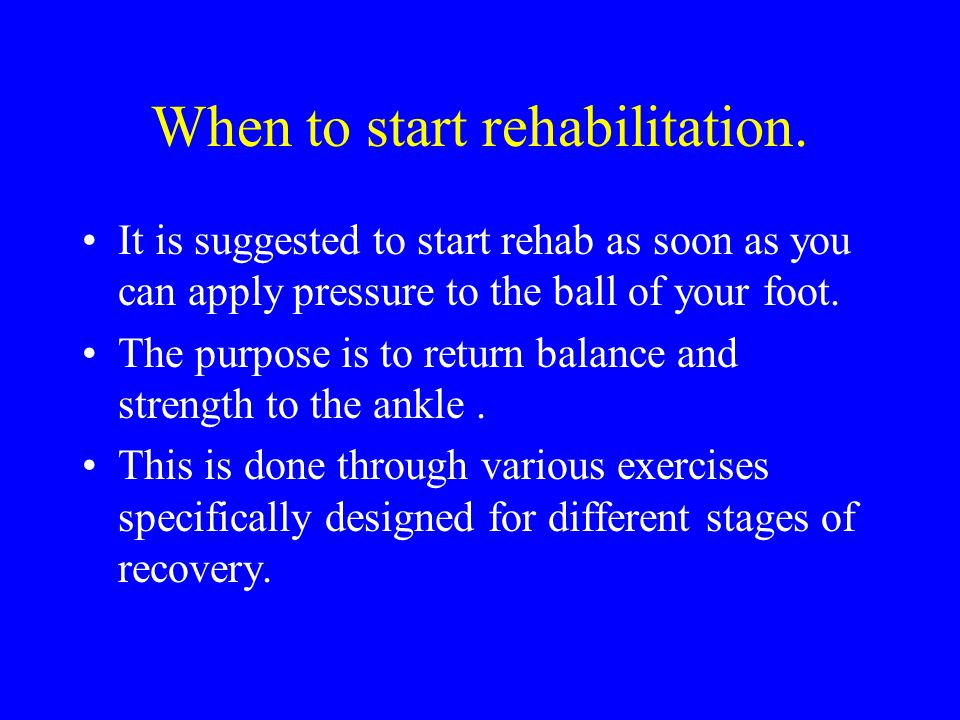 When to start rehabilitation. It is suggested to start rehab as soon as you can apply pressure to the ball of your foot. The purpose is to return bala
