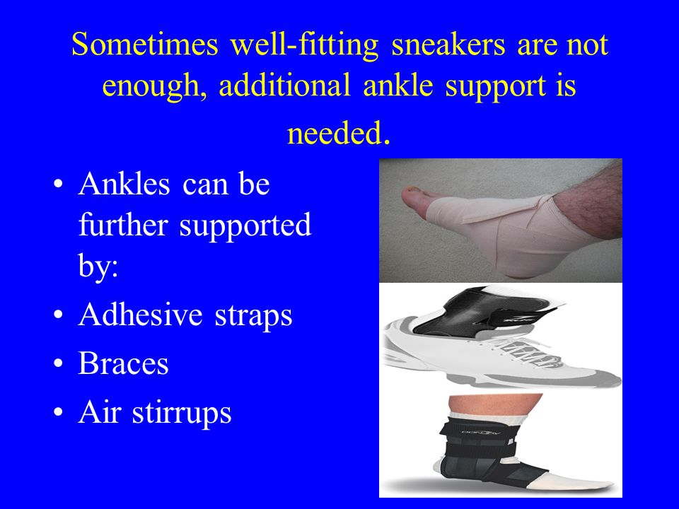 Sometimes well-fitting sneakers are not enough, additional ankle support is needed. Ankles can be further supported by: Adhesive straps Braces Air sti