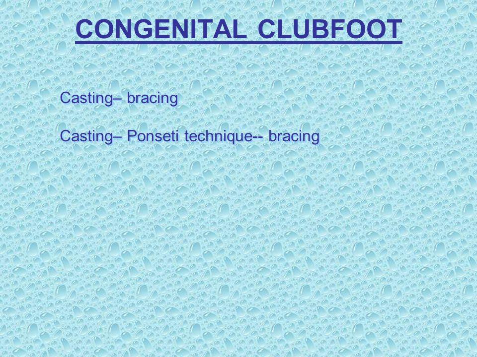 CONGENITAL CLUBFOOT Casting– bracing Casting– Ponseti technique-- bracing Casting– bracing Casting– Ponseti technique-- bracing