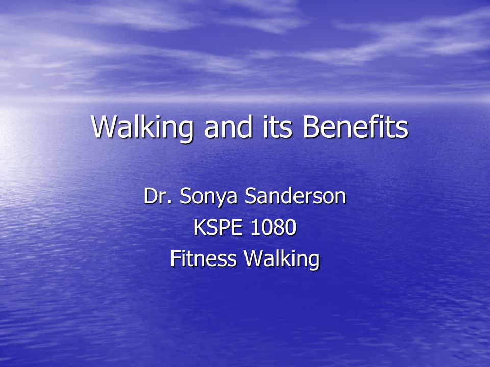 Walking and its Benefits Dr. Sonya Sanderson KSPE 1080 Fitness Walking