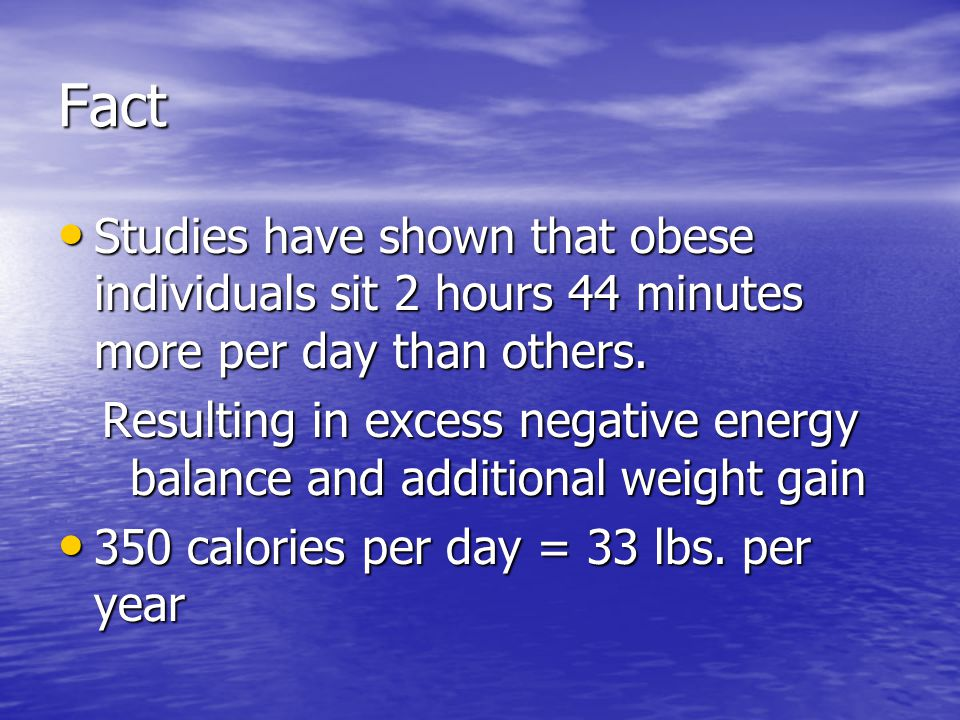 Fact Studies have shown that obese individuals sit 2 hours 44 minutes more per day than others.