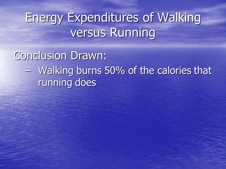 Energy Expenditures of Walking versus Running Conclusion Drawn: –Walking burns 50% of the calories that running does