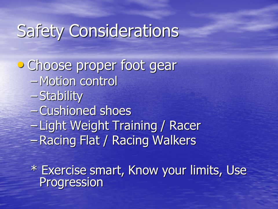 Injury Prevention Injury Prevention Warm Up to stimulate blood flow Warm Up to stimulate blood flow Stretch to ensure full joint range of motion Stretch to ensure full joint range of motion Resist over striding for proper biomechanics Resist over striding for proper biomechanics Choose the right shoe for comfort, stability, and function Choose the right shoe for comfort, stability, and function See where your going for balance, coordination, and to avoid potential hazards See where your going for balance, coordination, and to avoid potential hazards Maintain good posture Maintain good posture Hydrate appropriately Hydrate appropriately Listen to your body Listen to your body Always Cool Down Always Cool Down * If injury occurs– remember R.I.C.E.