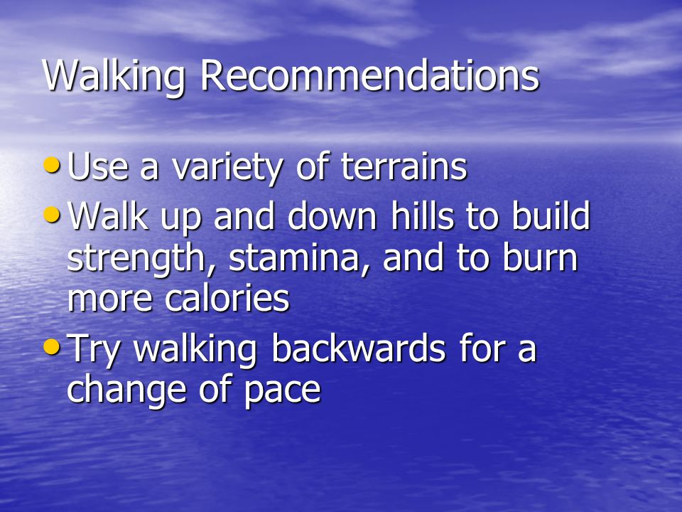 Walking Recommendations Use a variety of terrains Use a variety of terrains Walk up and down hills to build strength, stamina, and to burn more calories Walk up and down hills to build strength, stamina, and to burn more calories Try walking backwards for a change of pace Try walking backwards for a change of pace