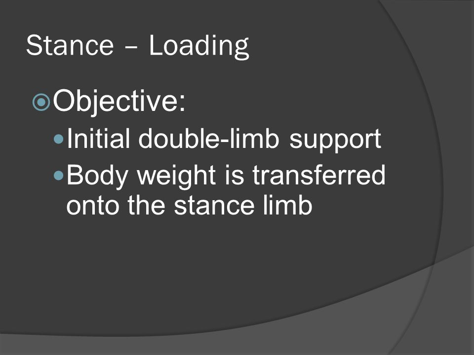 Stance – Loading  Objective: Initial double-limb support Body weight is transferred onto the stance limb
