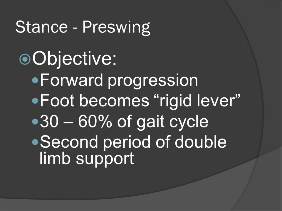 Stance - Preswing  Objective: Forward progression Foot becomes rigid lever 30 – 60% of gait cycle Second period of double limb support