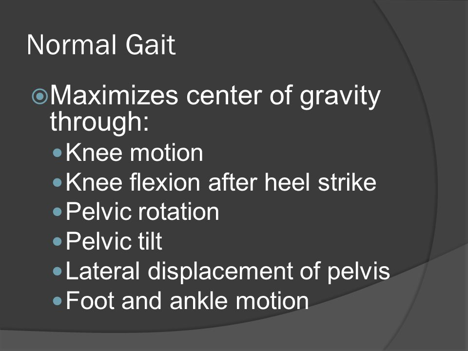 Normal Gait  Maximizes center of gravity through: Knee motion Knee flexion after heel strike Pelvic rotation Pelvic tilt Lateral displacement of pelvis Foot and ankle motion