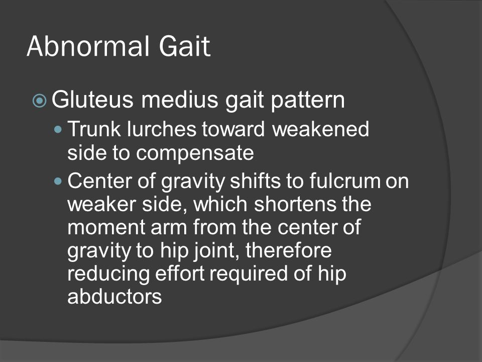 Abnormal Gait  Gluteus medius gait pattern Trunk lurches toward weakened side to compensate Center of gravity shifts to fulcrum on weaker side, which shortens the moment arm from the center of gravity to hip joint, therefore reducing effort required of hip abductors