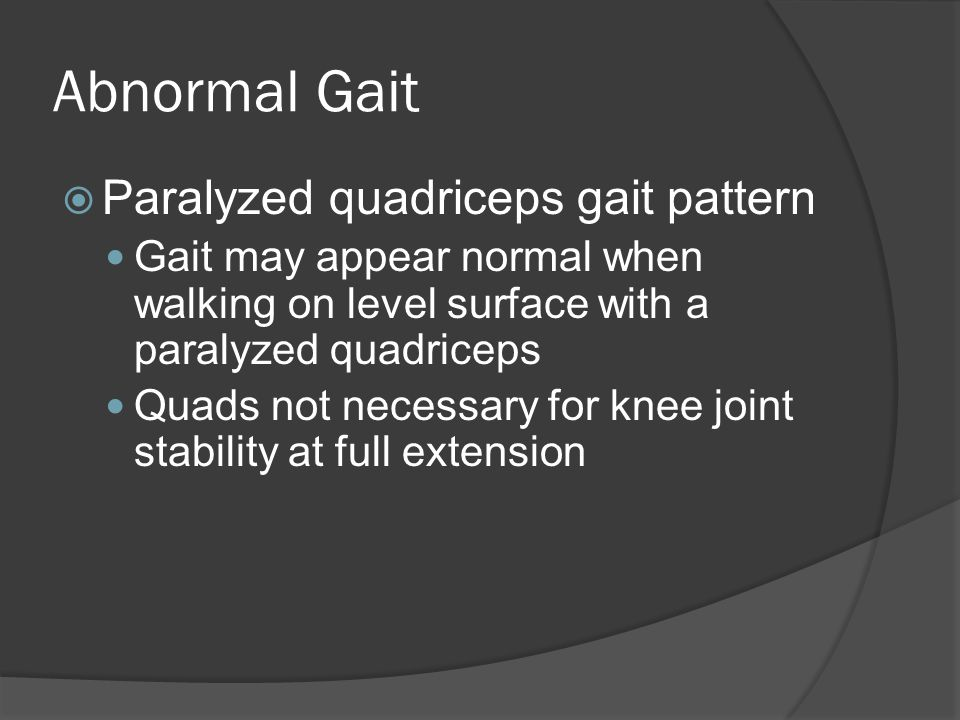 Abnormal Gait  Paralyzed quadriceps gait pattern Gait may appear normal when walking on level surface with a paralyzed quadriceps Quads not necessary for knee joint stability at full extension