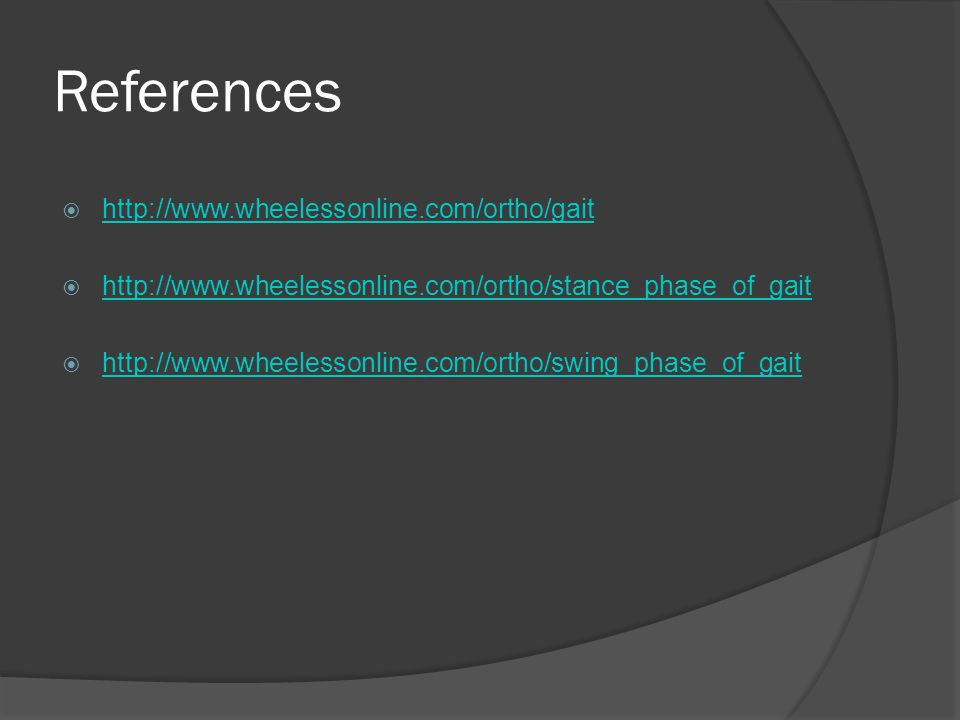 References  http://www.wheelessonline.com/ortho/gait http://www.wheelessonline.com/ortho/gait  http://www.wheelessonline.com/ortho/stance_phase_of_gait http://www.wheelessonline.com/ortho/stance_phase_of_gait  http://www.wheelessonline.com/ortho/swing_phase_of_gait http://www.wheelessonline.com/ortho/swing_phase_of_gait