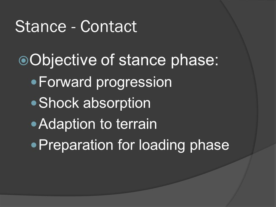 Stance - Contact  At initial ground contact: Knee extended Hip flexed Ankle neutral Foot pronating at subtalar joint Leg internally rotating