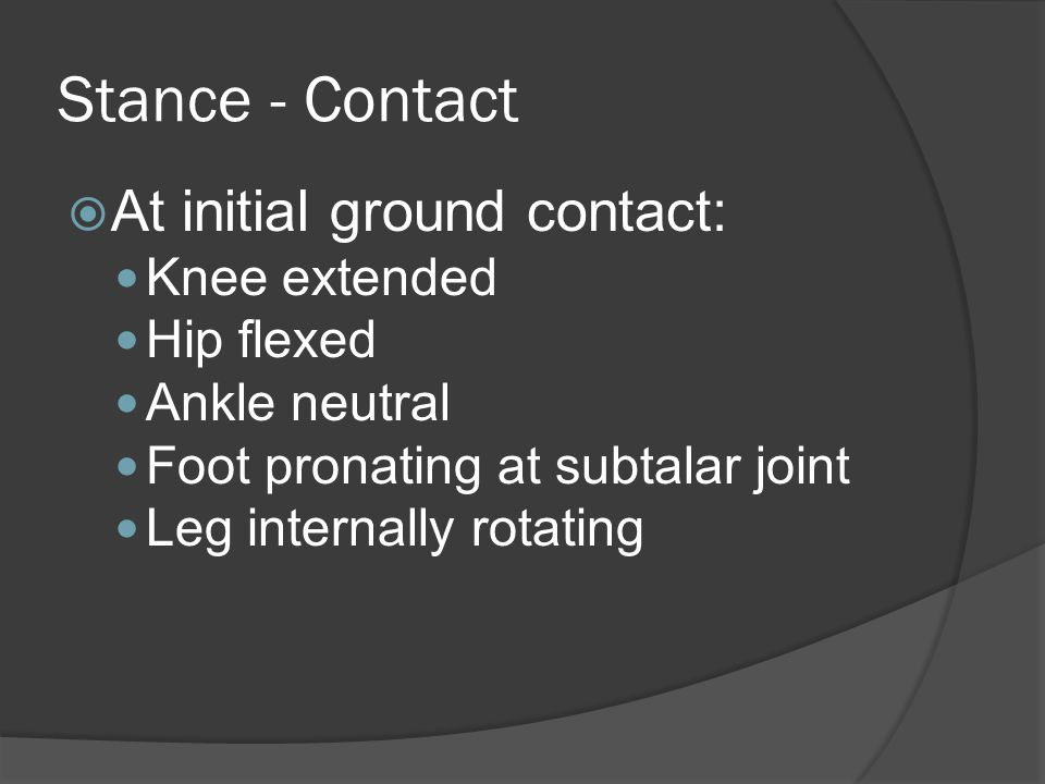 Stance - Contact  At forefoot contact: Knee flexes Ankle plantarflexes STJ pronates