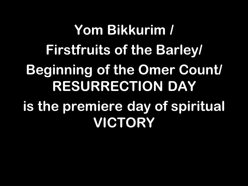 Yom Bikkurim / Firstfruits of the Barley/ Beginning of the Omer Count/ RESURRECTION DAY is the premiere day of spiritual VICTORY