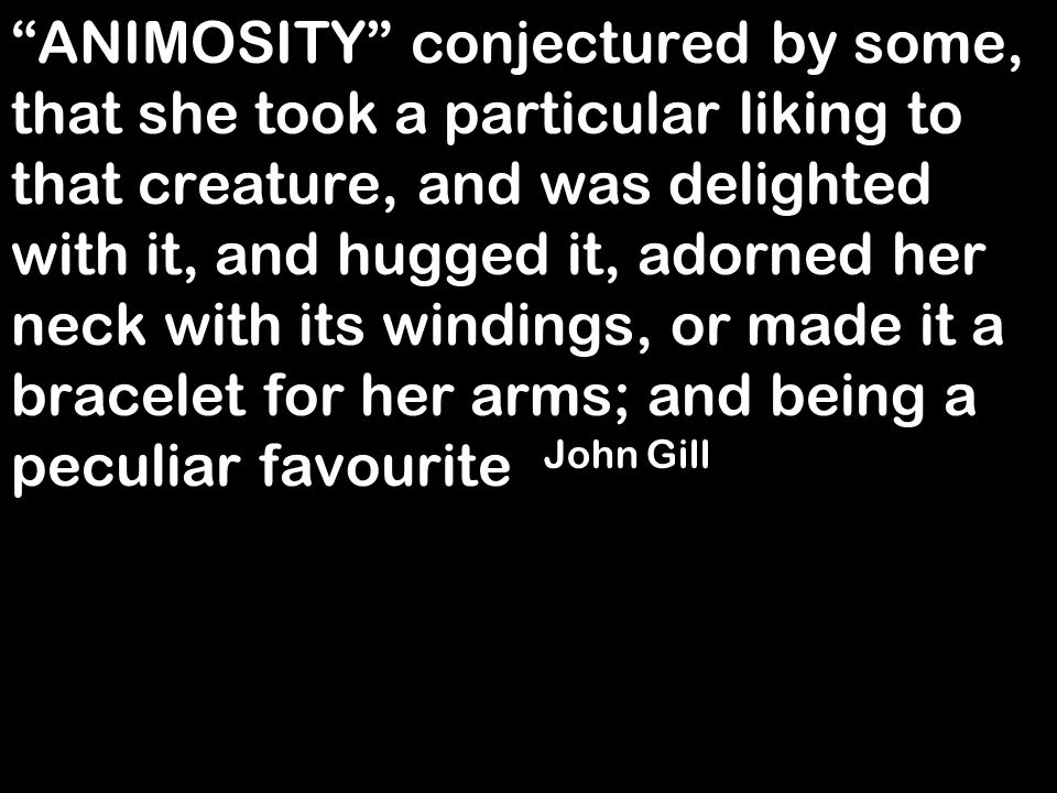 """ANIMOSITY"" conjectured by some, that she took a particular liking to that creature, and was delighted with it, and hugged it, adorned her neck with i"