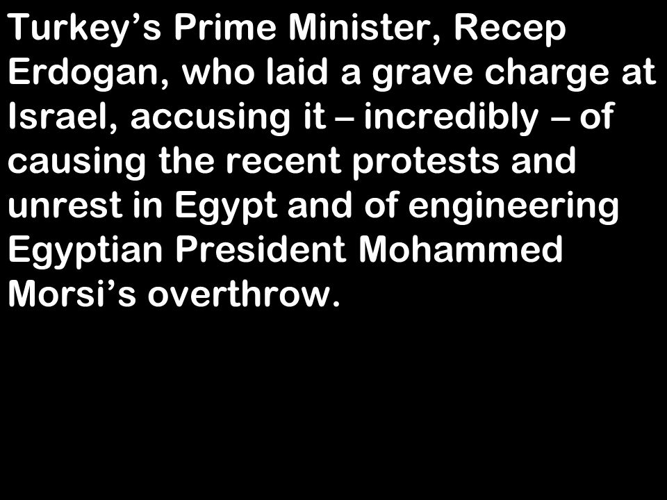 Turkey's Prime Minister, Recep Erdogan, who laid a grave charge at Israel, accusing it – incredibly – of causing the recent protests and unrest in Egy