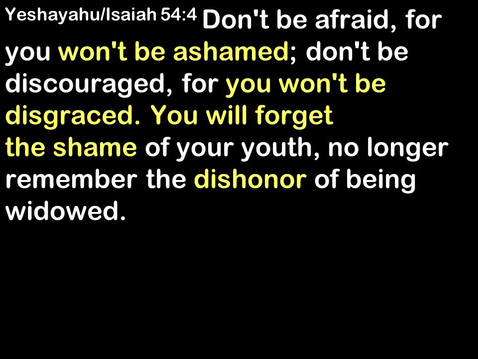 Yeshayahu/Isaiah 54:4 Don't be afraid, for you won't be ashamed; don't be discouraged, for you won't be disgraced. You will forget the shame of your y