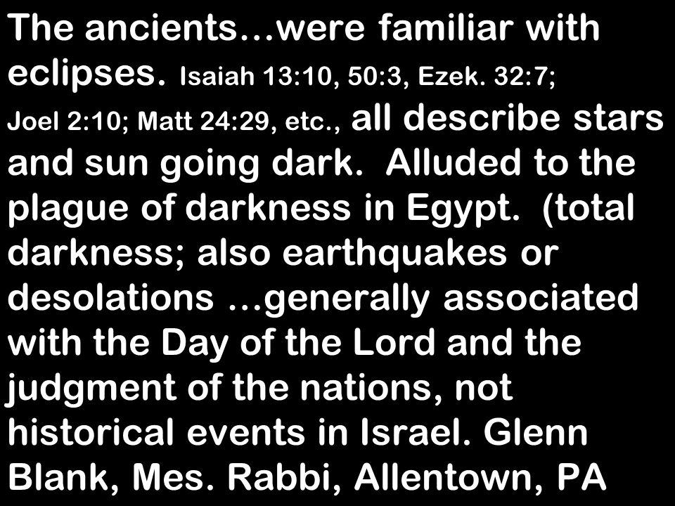 The ancients…were familiar with eclipses. Isaiah 13:10, 50:3, Ezek. 32:7; Joel 2:10; Matt 24:29, etc., all describe stars and sun going dark. Alluded