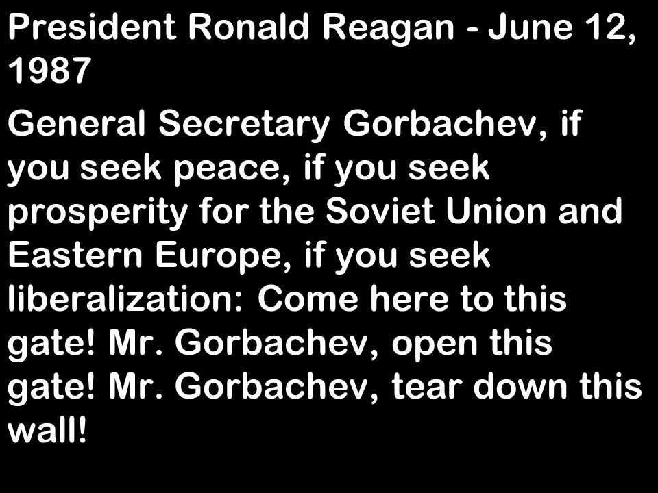 President Ronald Reagan - June 12, 1987 General Secretary Gorbachev, if you seek peace, if you seek prosperity for the Soviet Union and Eastern Europe