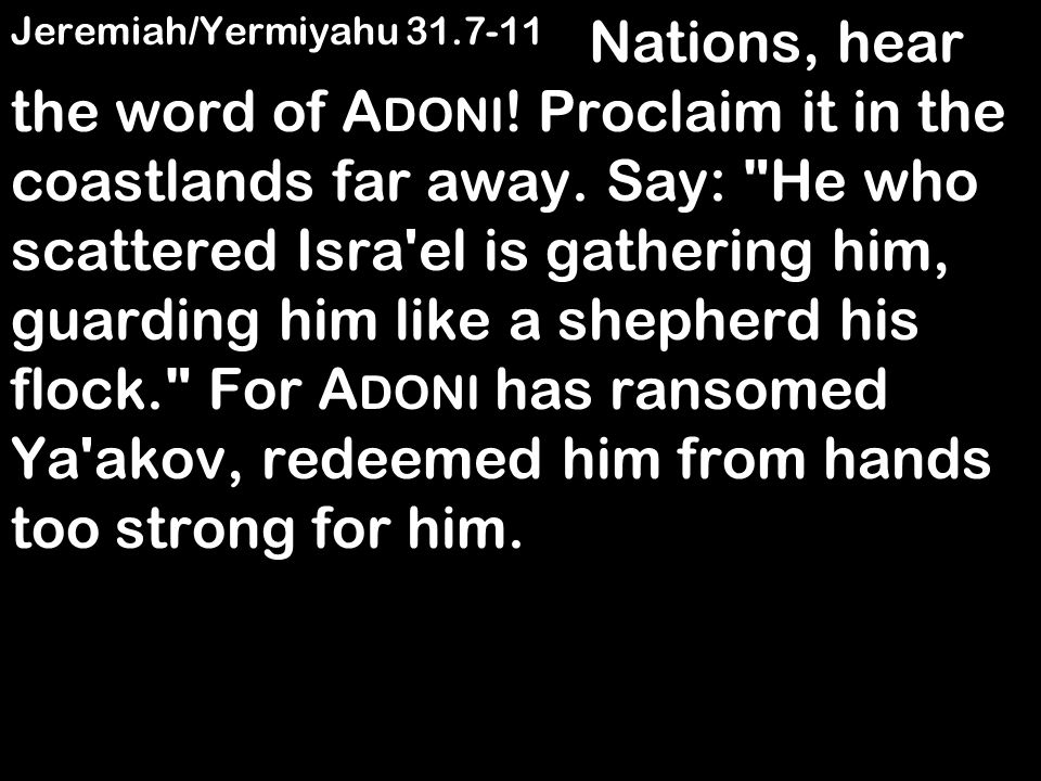 Jeremiah/Yermiyahu 31.7-11 Nations, hear the word of A DONI ! Proclaim it in the coastlands far away. Say: