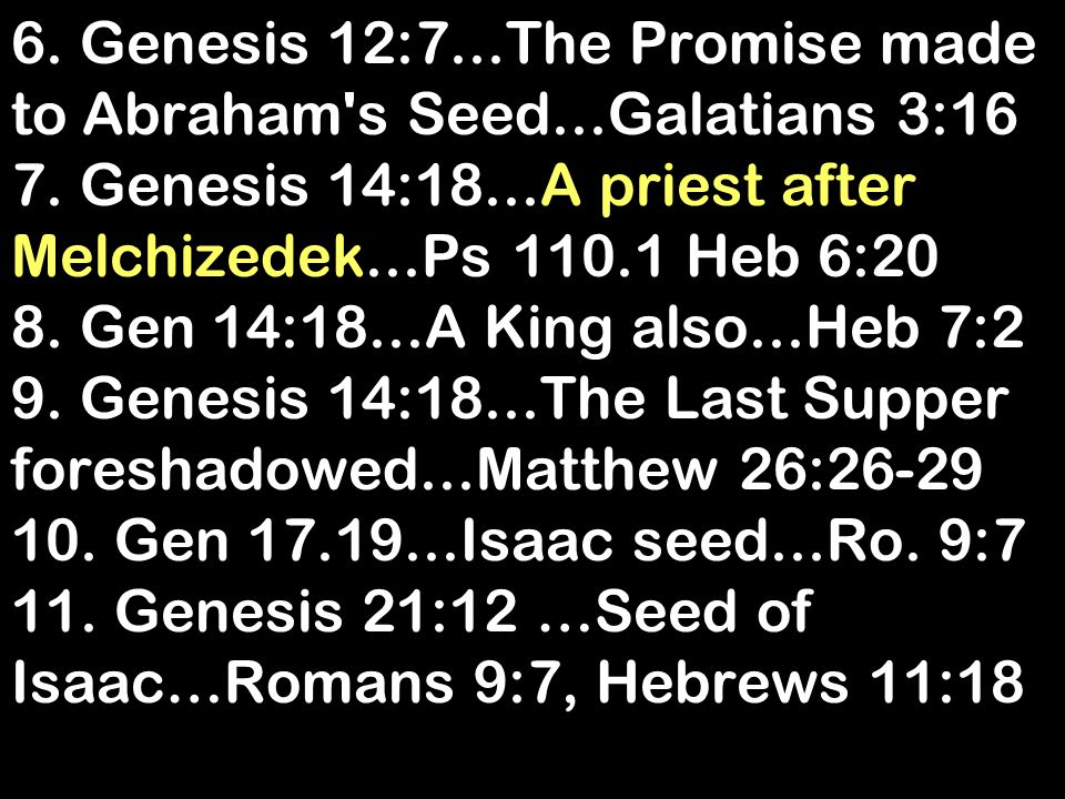 6. Genesis 12:7...The Promise made to Abraham's Seed...Galatians 3:16 7. Genesis 14:18...A priest after Melchizedek...Ps 110.1 Heb 6:20 8. Gen 14:18..