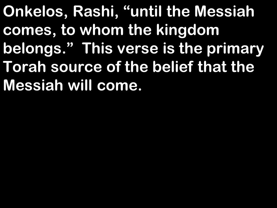 "Onkelos, Rashi, ""until the Messiah comes, to whom the kingdom belongs."" This verse is the primary Torah source of the belief that the Messiah will com"