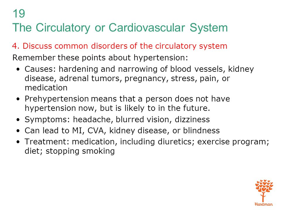 19 The Circulatory or Cardiovascular System 4. Discuss common disorders of the circulatory system Remember these points about hypertension: Causes: ha