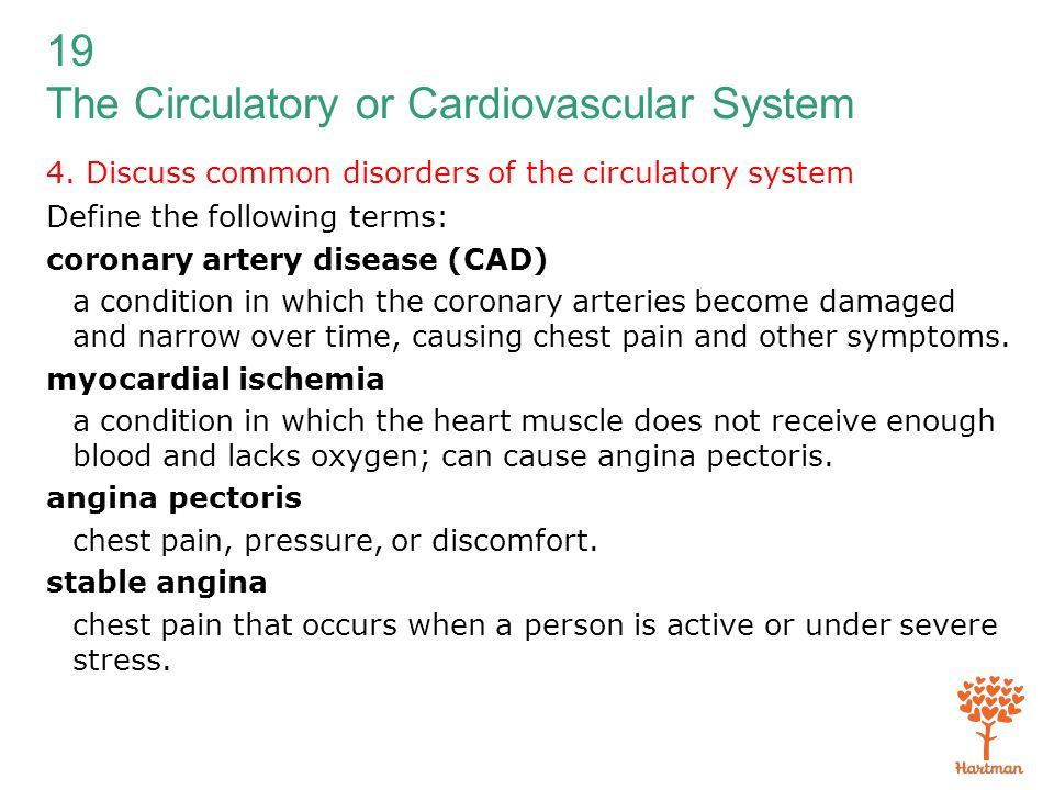 19 The Circulatory or Cardiovascular System 4. Discuss common disorders of the circulatory system Define the following terms: coronary artery disease