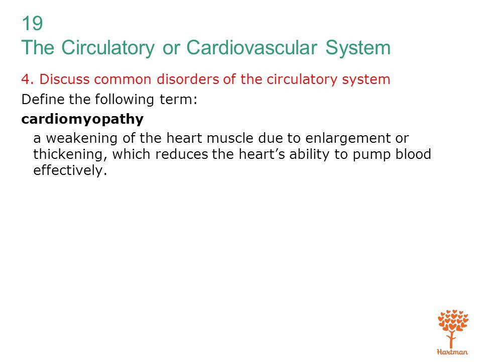 19 The Circulatory or Cardiovascular System 4. Discuss common disorders of the circulatory system Define the following term: cardiomyopathy a weakenin