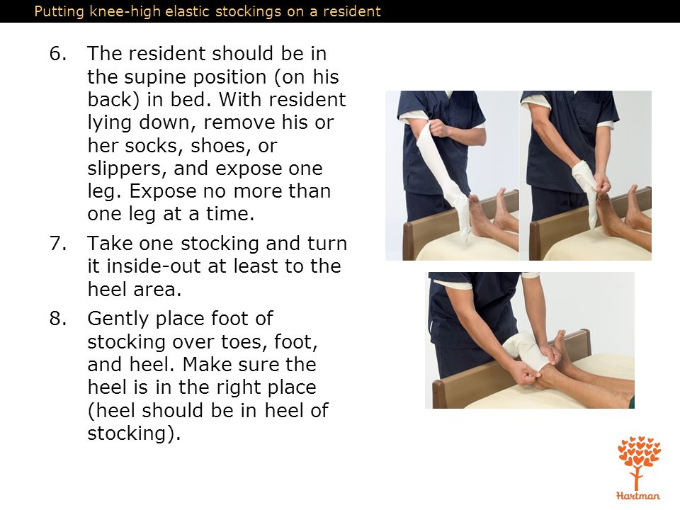 Putting knee-high elastic stockings on a resident 6.The resident should be in the supine position (on his back) in bed. With resident lying down, remo