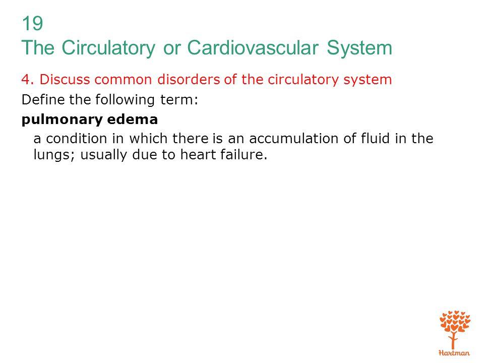 19 The Circulatory or Cardiovascular System 4. Discuss common disorders of the circulatory system Define the following term: pulmonary edema a conditi