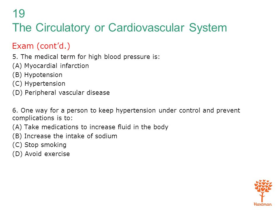 19 The Circulatory or Cardiovascular System Exam (cont'd.) 5. The medical term for high blood pressure is: (A) Myocardial infarction (B) Hypotension (
