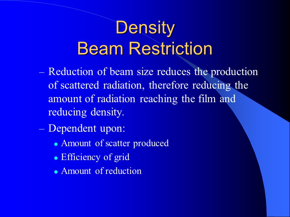 Density Beam Restriction – Reduction of beam size reduces the production of scattered radiation, therefore reducing the amount of radiation reaching the film and reducing density.
