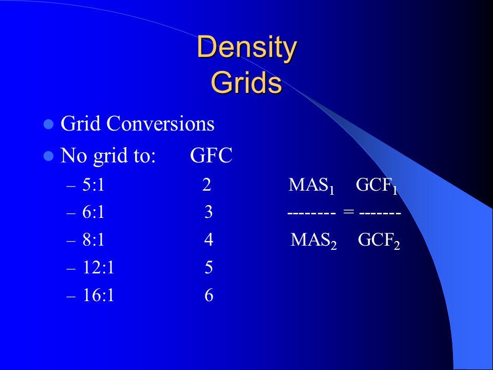 Density Grids Grid Conversions No grid to:GFC – 5:1 2 MAS 1 GCF 1 – 6:1 3 -------- = ------- – 8:1 4 MAS 2 GCF 2 – 12:1 5 – 16:1 6