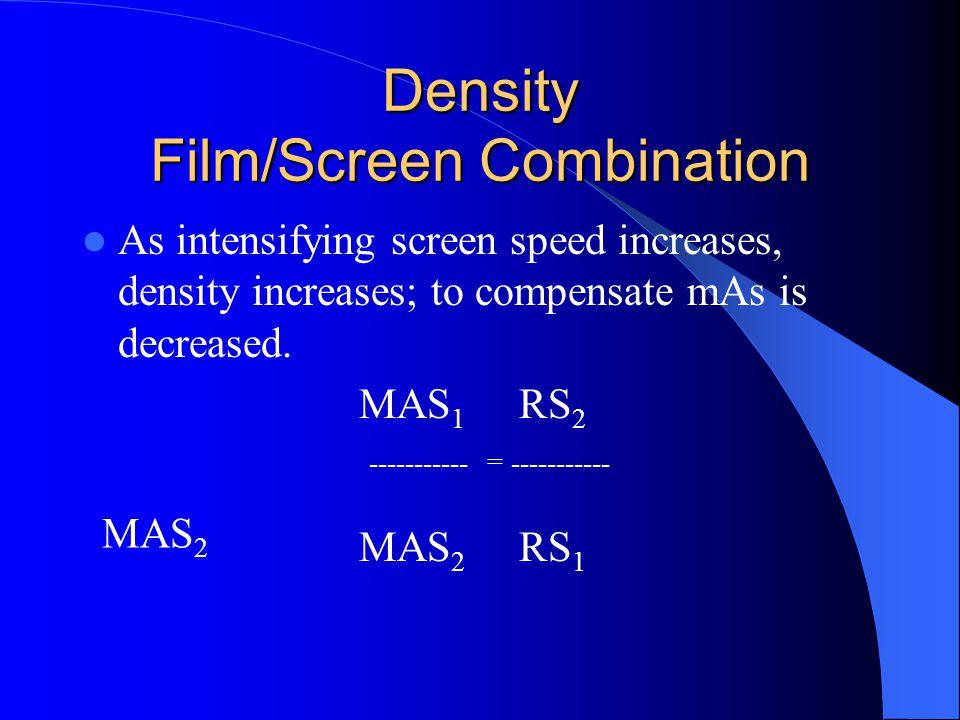Density Film/Screen Combination As intensifying screen speed increases, density increases; to compensate mAs is decreased.