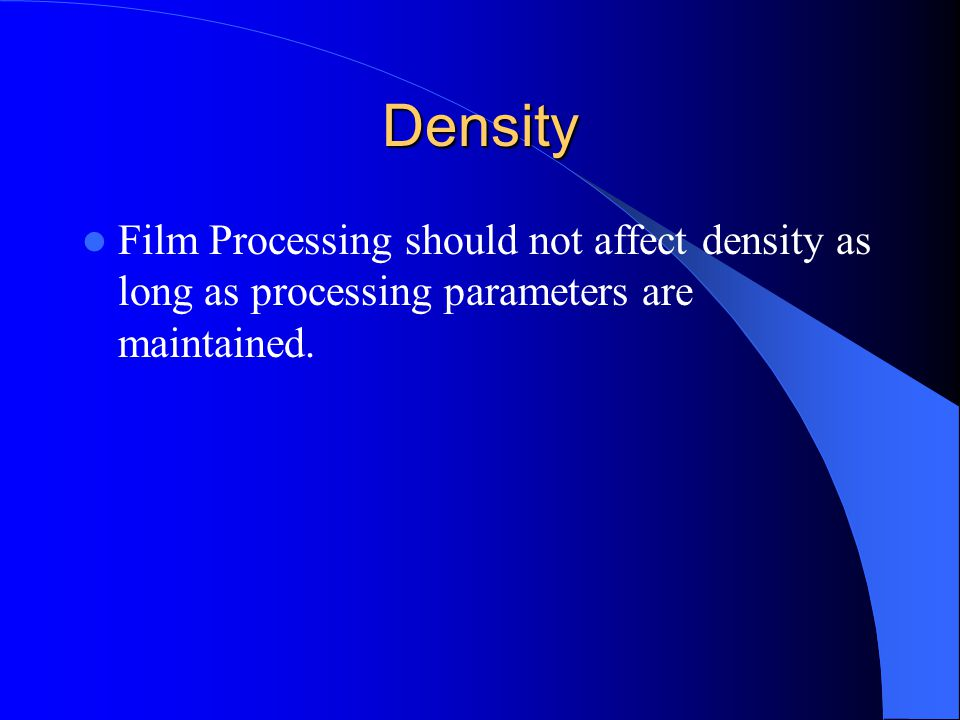 Density Film Processing should not affect density as long as processing parameters are maintained.