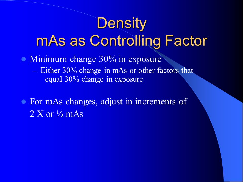 Density mAs as Controlling Factor Minimum change 30% in exposure – Either 30% change in mAs or other factors that equal 30% change in exposure For mAs changes, adjust in increments of 2 X or ½ mAs