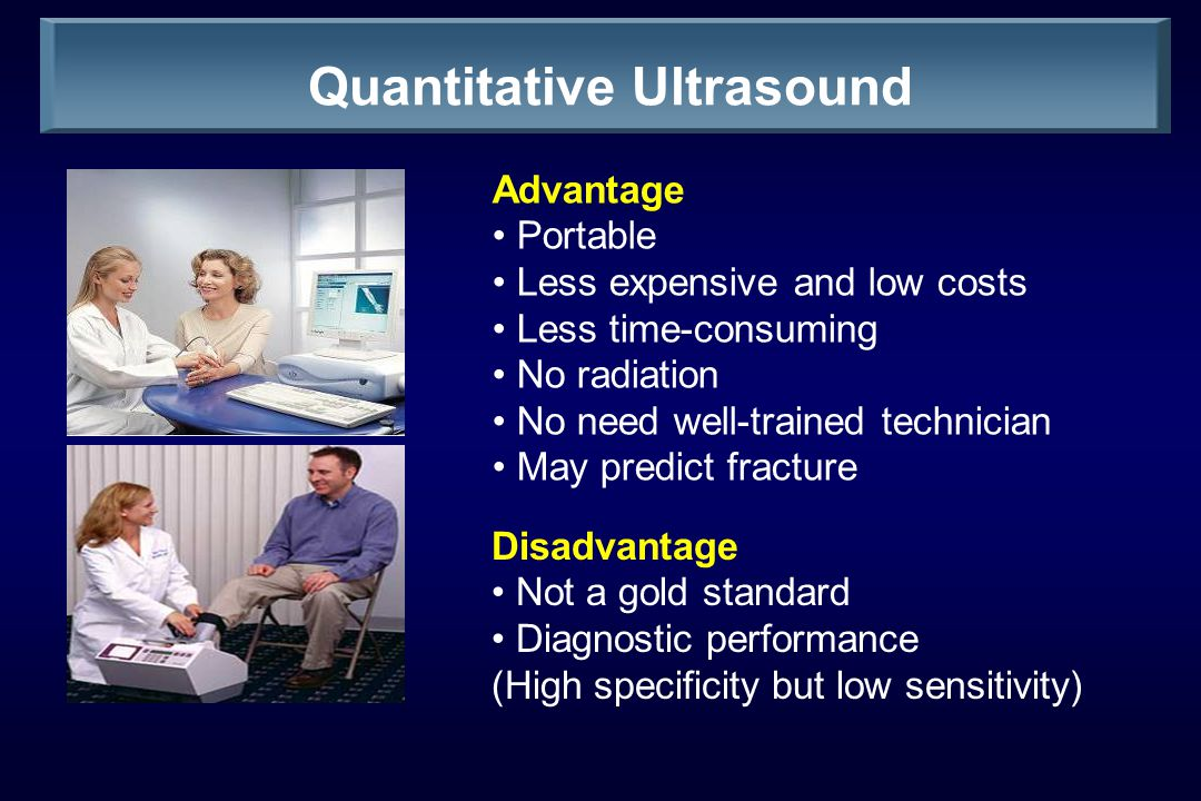 Quantitative Ultrasound Advantage Portable Less expensive and low costs Less time-consuming No radiation No need well-trained technician May predict fracture Disadvantage Not a gold standard Diagnostic performance (High specificity but low sensitivity)
