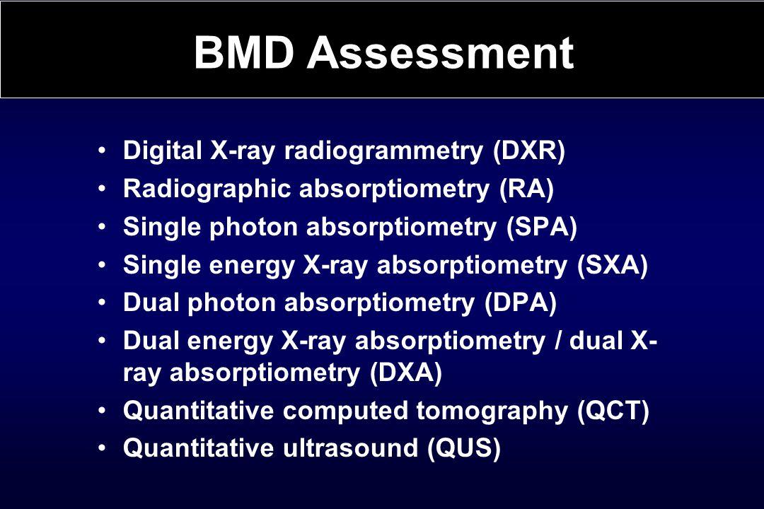 Digital X-ray radiogrammetry (DXR) Radiographic absorptiometry (RA) Single photon absorptiometry (SPA) Single energy X-ray absorptiometry (SXA) Dual photon absorptiometry (DPA) Dual energy X-ray absorptiometry / dual X- ray absorptiometry (DXA) Quantitative computed tomography (QCT) Quantitative ultrasound (QUS) BMD Assessment