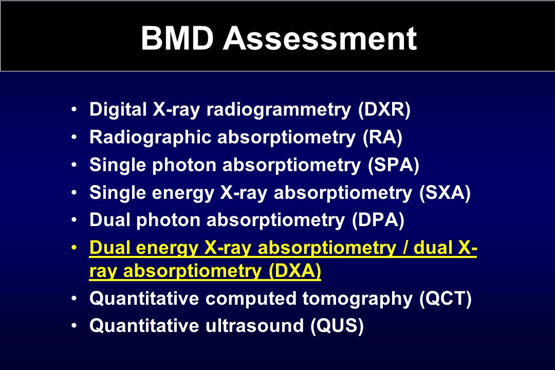 Digital X-ray radiogrammetry (DXR) Radiographic absorptiometry (RA) Single photon absorptiometry (SPA) Single energy X-ray absorptiometry (SXA) Dual photon absorptiometry (DPA) Dual energy X-ray absorptiometry / dual X- ray absorptiometry (DXA) Quantitative computed tomography (QCT) Quantitative ultrasound (QUS) BMD Assessment