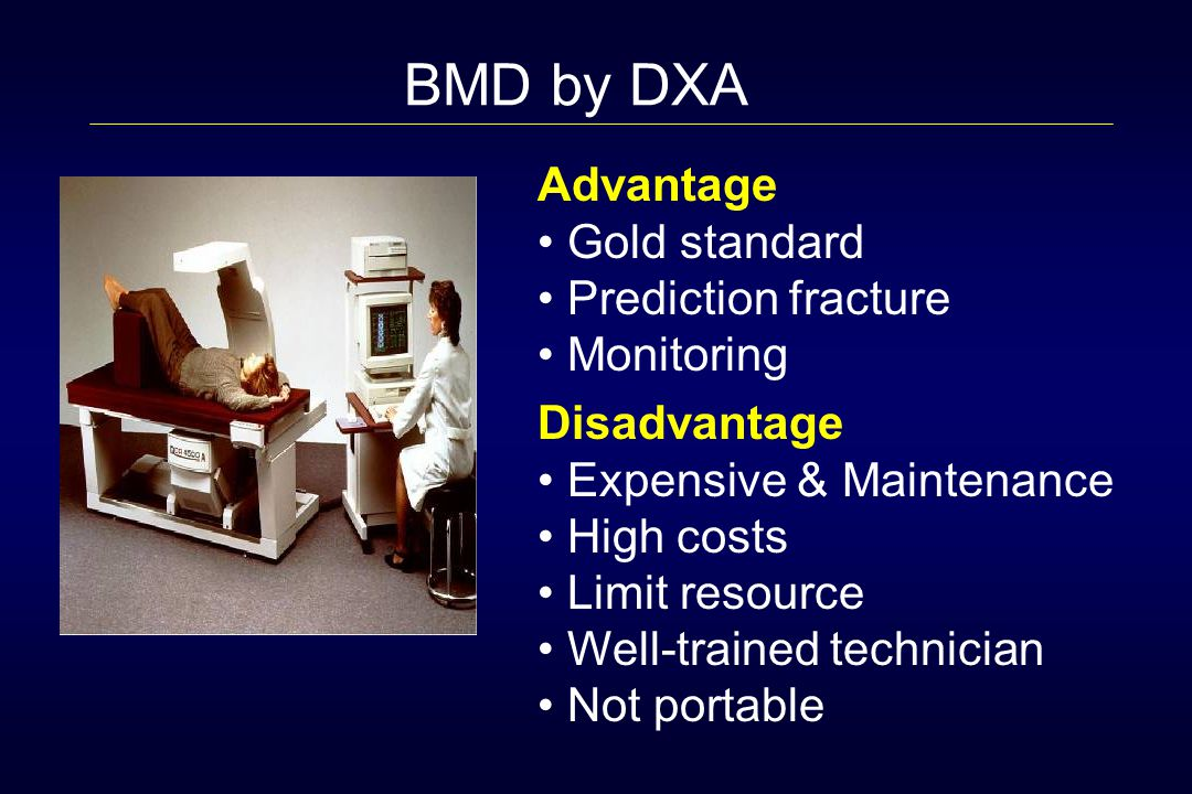 Advantage Gold standard Prediction fracture Monitoring Disadvantage Expensive & Maintenance High costs Limit resource Well-trained technician Not portable BMD by DXA