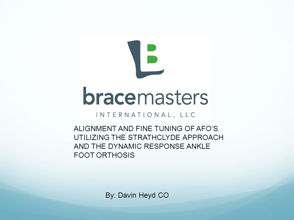 By: Davin Heyd CO ALIGNMENT AND FINE TUNING OF AFO'S UTILIZING THE STRATHCLYDE APPROACH AND THE DYNAMIC RESPONSE ANKLE FOOT ORTHOSIS