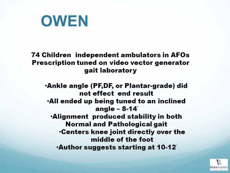 OWEN 74 Children independent ambulators in AFOs Prescription tuned on video vector generator gait laboratory Ankle angle (PF,DF, or Plantar-grade) did not effect end result All ended up being tuned to an inclined angle – 8-14 ْْ Alignment produced stability in both Normal and Pathological gait Centers knee joint directly over the middle of the foot Author suggests starting at 10-12 ْ