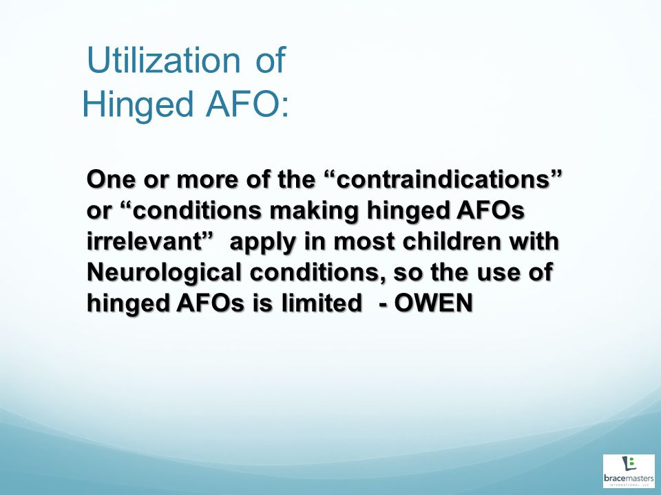 Utilization of Hinged AFO: One or more of the contraindications or conditions making hinged AFOs irrelevant apply in most children with Neurological conditions, so the use of hinged AFOs is limited - OWEN