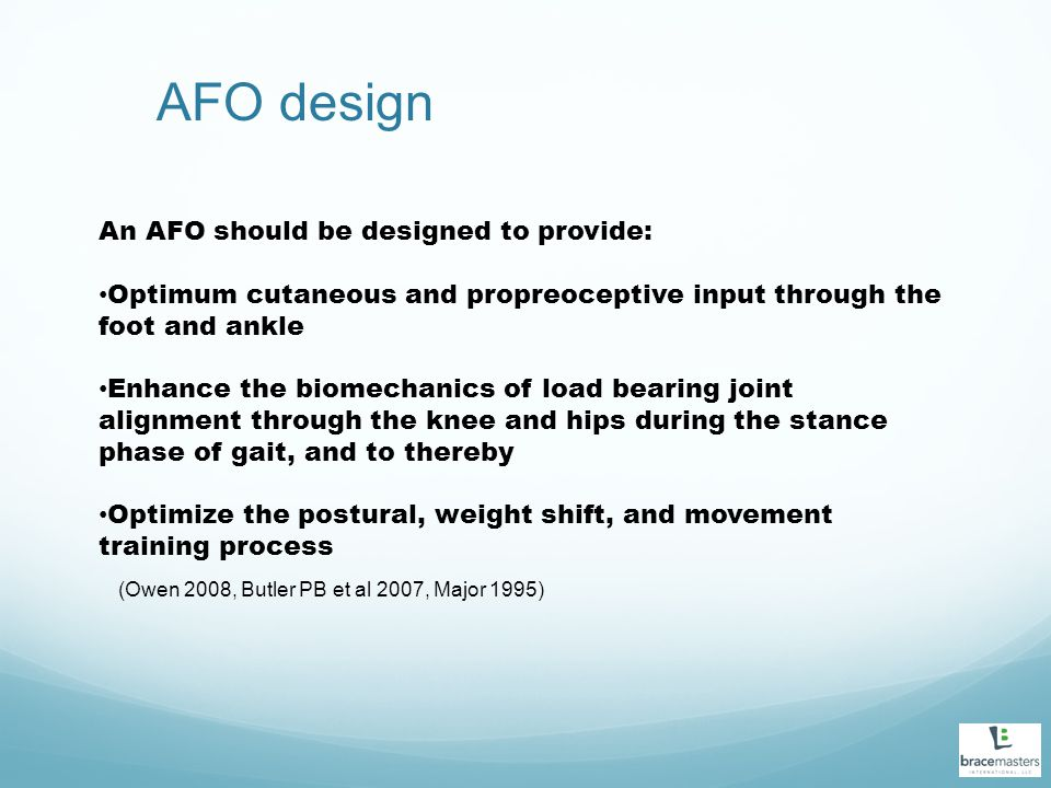 AFO design An AFO should be designed to provide: Optimum cutaneous and propreoceptive input through the foot and ankle Enhance the biomechanics of load bearing joint alignment through the knee and hips during the stance phase of gait, and to thereby Optimize the postural, weight shift, and movement training process (Owen 2008, Butler PB et al 2007, Major 1995)