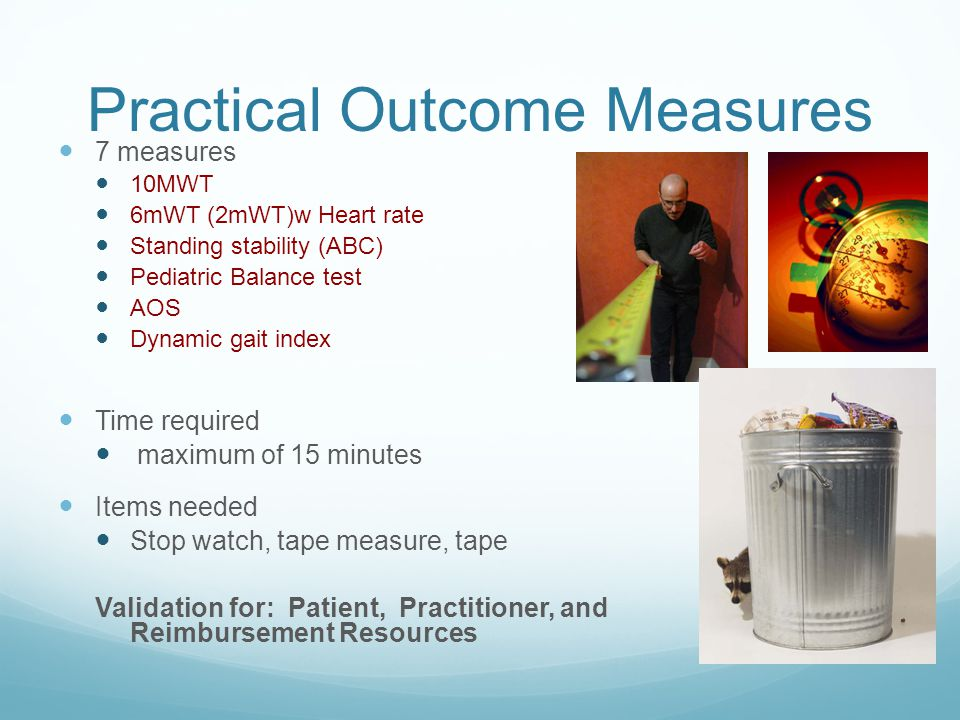Practical Outcome Measures 7 measures 10MWT 6mWT (2mWT)w Heart rate Standing stability (ABC) Pediatric Balance test AOS Dynamic gait index Time required maximum of 15 minutes Items needed Stop watch, tape measure, tape Validation for: Patient, Practitioner, and Reimbursement Resources
