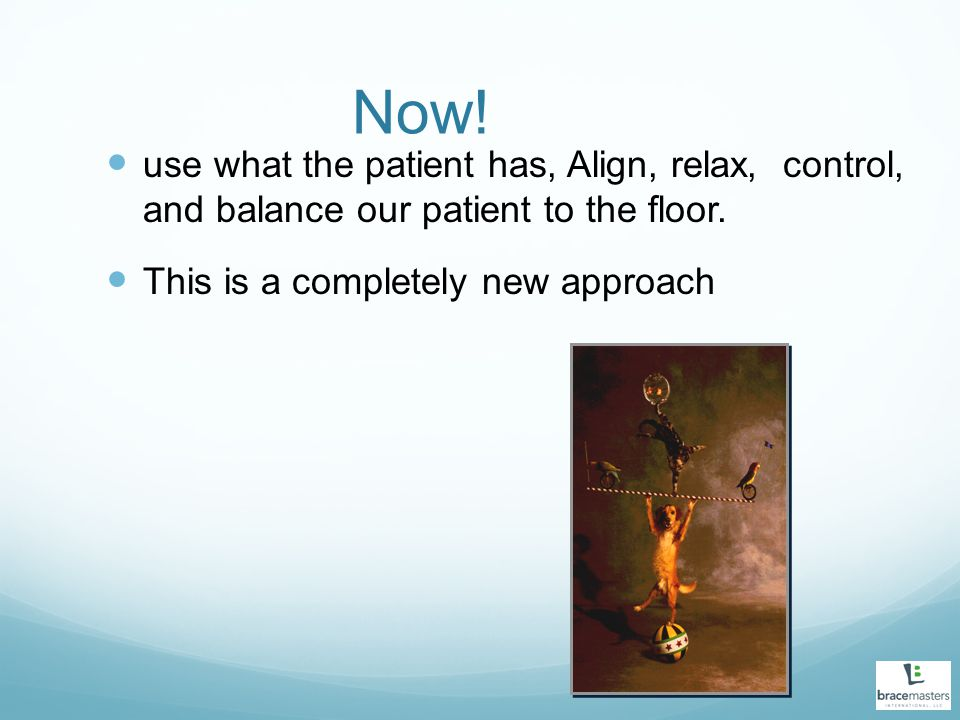 Now! use what the patient has, Align, relax, control, and balance our patient to the floor. This is a completely new approach